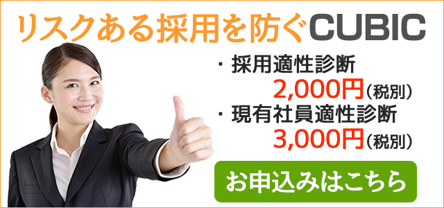 リスクある採用を防ぐCUBIC 採用適性診断 2,000円(税別) 現有社員適性診断 3,000円(税別) お申込はこちら